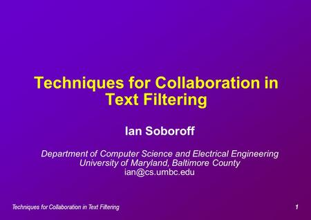 Techniques for Collaboration in Text Filtering 1 Ian Soboroff Department of Computer Science and Electrical Engineering University of Maryland, Baltimore.
