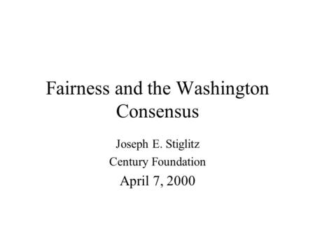 Fairness and the Washington Consensus Joseph E. Stiglitz Century Foundation April 7, 2000.