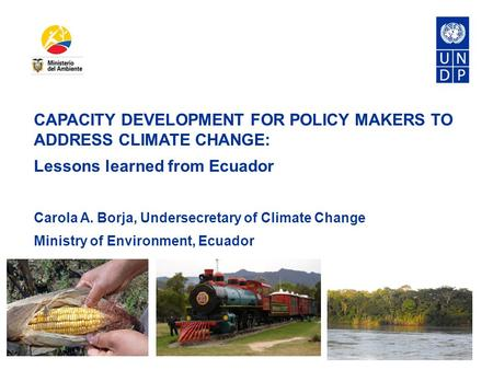 CAPACITY DEVELOPMENT FOR POLICY MAKERS TO ADDRESS CLIMATE CHANGE: Lessons learned from Ecuador Carola A. Borja, Undersecretary of Climate Change Ministry.