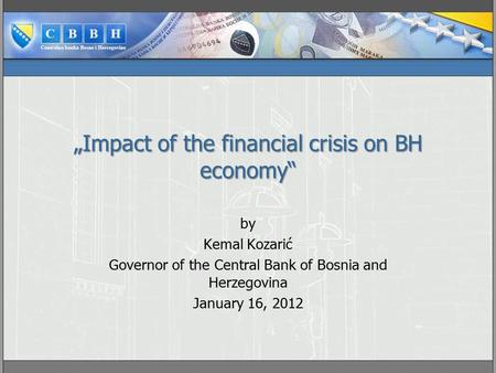 """Impact of the financial crisis on BH economy"" by Kemal Kozarić Governor of the Central Bank of Bosnia and Herzegovina January 16, 2012."