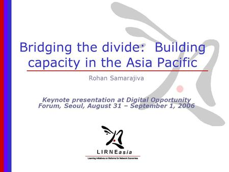 Bridging the divide: Building capacity in the Asia Pacific Rohan Samarajiva Keynote presentation at Digital Opportunity Forum, Seoul, August 31 – September.