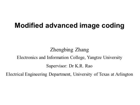 Modified advanced <strong>image</strong> coding Zhengbing Zhang Electronics and Information College, Yangtze University Supervisor: Dr K.R. Rao Electrical Engineering Department,
