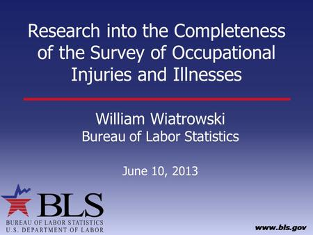 Research into the Completeness of the Survey of Occupational Injuries and Illnesses William Wiatrowski Bureau of Labor Statistics June 10, 2013.