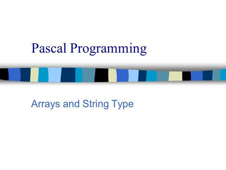 Pascal Programming Arrays and String Type. Pascal Programming n The Array n What if you had a list of 100 values you wanted to store. That would require.
