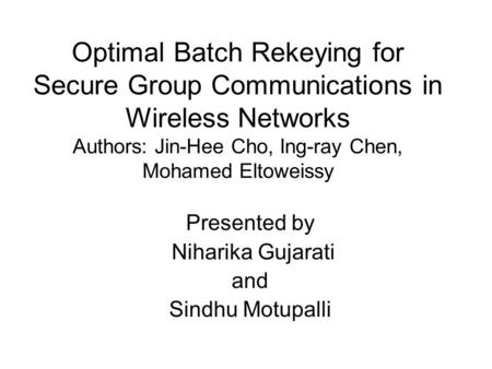 Optimal Batch Rekeying for Secure Group Communications in Wireless Networks Authors: Jin-Hee Cho, Ing-ray Chen, Mohamed Eltoweissy Presented by Niharika.