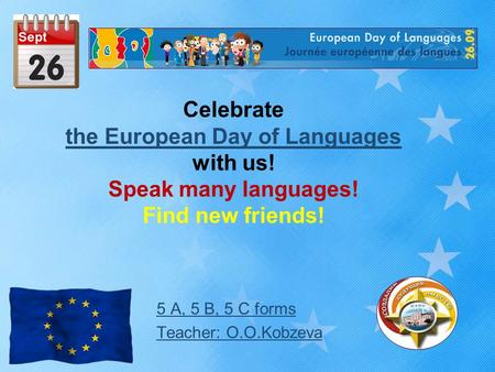 Celebrate the European Day of Languages with us! Speak many languages! Find new friends! the European Day of Languages 5 А, 5 B, 5 C forms Teacher: O.O.Kobzeva.