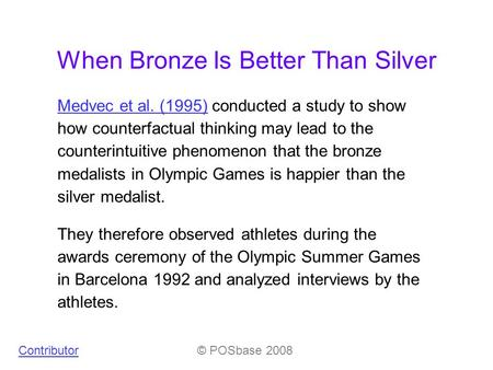When Bronze Is Better Than Silver Medvec et al. (1995)Medvec et al. (1995) conducted a study to show how counterfactual thinking may lead to the counterintuitive.