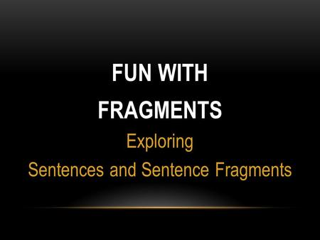 FUN WITH FRAGMENTS Exploring Sentences and Sentence Fragments.