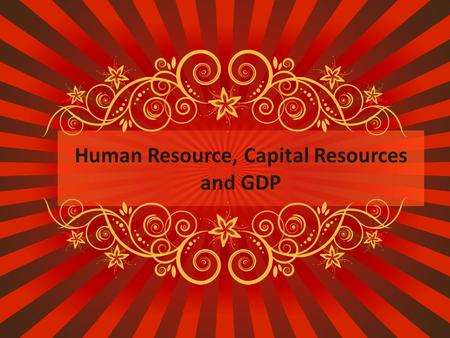 Human Resource, Capital Resources and GDP. Human Resources People having the skill, knowledge, education, and training to be productive workers that help.