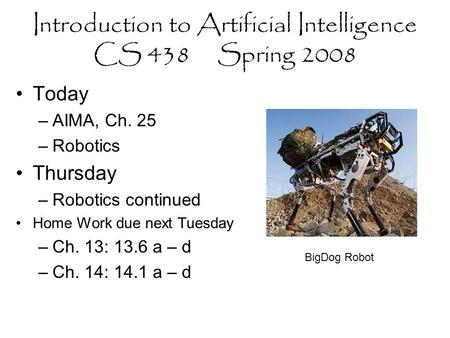 Introduction to Artificial Intelligence CS 438 Spring 2008 Today –AIMA, Ch. 25 –Robotics Thursday –Robotics continued Home Work due next Tuesday –Ch. 13: