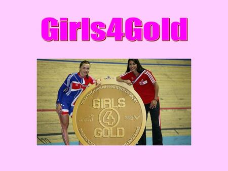Girls4Gold is a joint initiative between UK sport, the English Institute of sport with the 6 targeted Olympic sports (cycling, bob skeleton, canoeing,