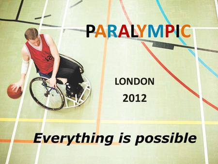 PARALYMPICPARALYMPIC LONDON 2012 Everything is possible.
