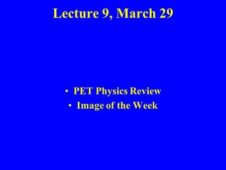 Lecture 9, March 29 PET Physics Review Image of the Week.