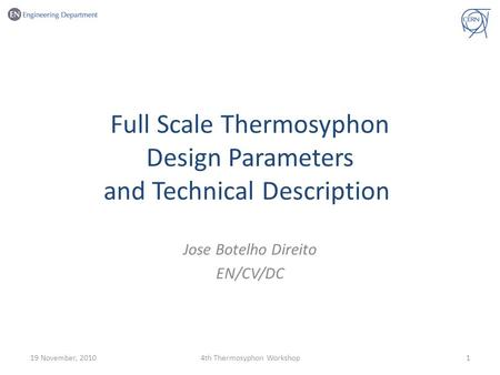Full Scale Thermosyphon Design Parameters and Technical Description Jose Botelho Direito EN/CV/DC 19 November, 201014th Thermosyphon Workshop.