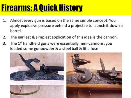 Firearms: A Quick History 1.Almost every gun is based on the same simple concept: You apply explosive pressure behind a projectile to launch it down a.