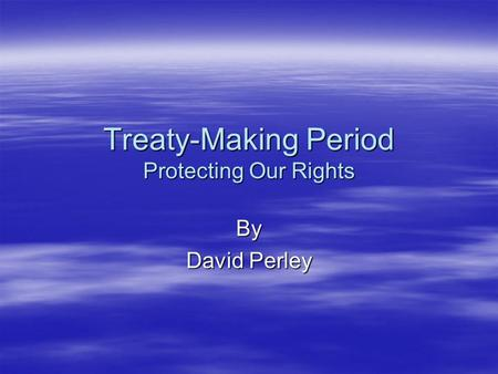 Treaty-Making Period Protecting Our Rights By David Perley.