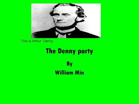 The Denny party By William Min This is Arthur Denny.