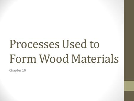 Processes Used to Form Wood Materials Chapter 16.