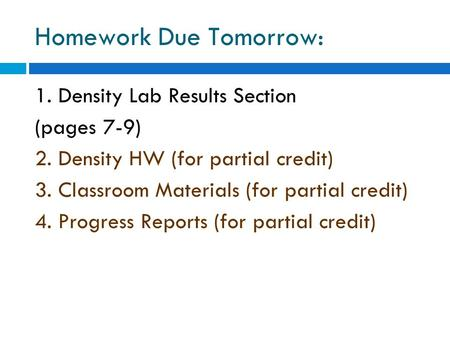 Homework Due Tomorrow: 1. Density Lab Results Section (pages 7-9) 2. Density HW (for partial credit) 3. Classroom Materials (for partial credit) 4. Progress.