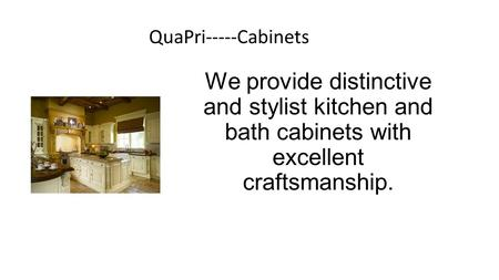 We provide distinctive and stylist kitchen and bath cabinets with excellent craftsmanship. QuaPri-----Cabinets.