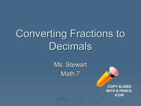 Converting Fractions to Decimals Ms. Stewart Math 7 COPY SLIDES WITH A PENCIL ICON.