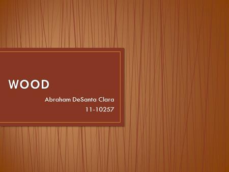 Abraham DeSanta Clara 11-10257. Introduction What is wood? How it is produced? Features and properties Timber in structures Softwood and hardwood Harmful.