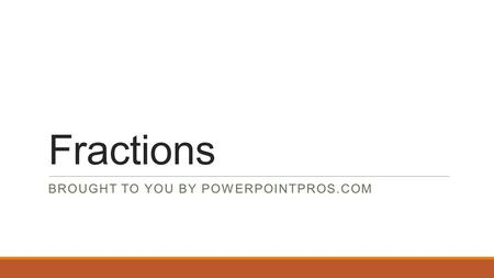 Fractions BROUGHT TO YOU BY POWERPOINTPROS.COM. What are fractions? A fraction is a part of a whole.