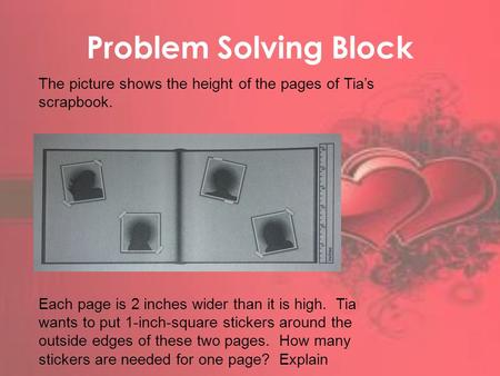 Problem Solving Block The picture shows the height of the pages of Tia's scrapbook. Each page is 2 inches wider than it is high. Tia wants to put 1-inch-square.
