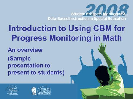 2008 Student Progress Monitoring & Data-Based Instruction in Special Education Introduction to Using CBM for Progress Monitoring in Math An overview (Sample.