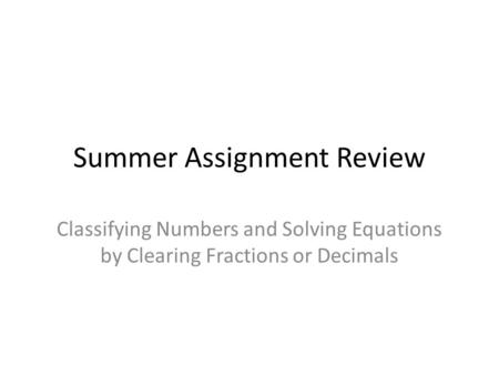 Summer Assignment Review Classifying Numbers and Solving Equations by Clearing Fractions or Decimals.