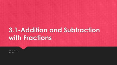 3.1-Addition and Subtraction with Fractions Catherine Conway Math 081 Catherine Conway Math 081.