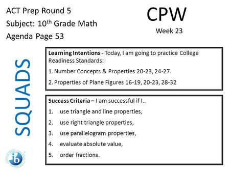 SQUADS ACT Prep Round 5 Subject: 10 th Grade Math Agenda Page 53 Learning Intentions - Today, I am going to practice College Readiness Standards: 1.Number.