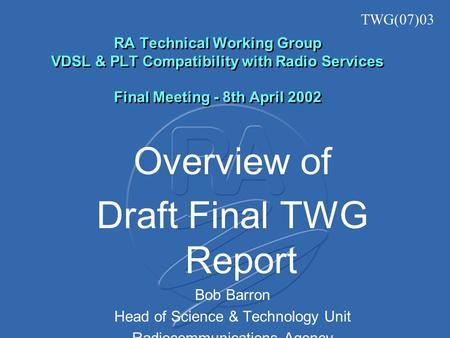 RA Technical Working Group VDSL & PLT Compatibility with Radio Services Final Meeting - 8th April 2002 Overview of Draft Final TWG Report Bob Barron Head.