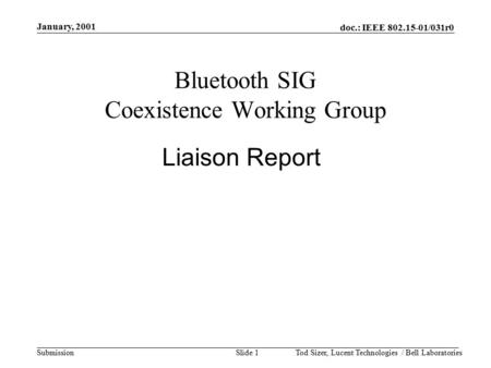 Doc.: IEEE 802.15-01/031r0 Submission January, 2001 Tod Sizer, Lucent <strong>Technologies</strong> / Bell LaboratoriesSlide 1 <strong>Bluetooth</strong> SIG Coexistence Working Group Liaison.