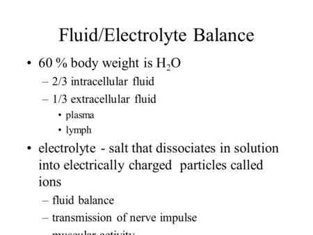 Fluid/Electrolyte Balance 60 % body weight is H 2 O –2/3 intracellular fluid –1/3 extracellular fluid plasma lymph electrolyte - salt that dissociates.