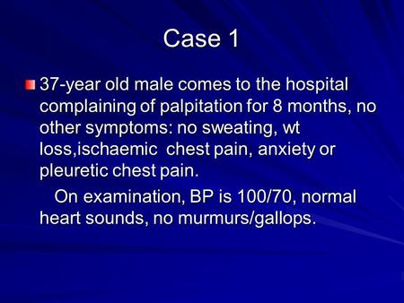 Case 1 37-year old male comes to the hospital complaining of palpitation for 8 months, no other symptoms: no sweating, wt loss,ischaemic chest pain, anxiety.