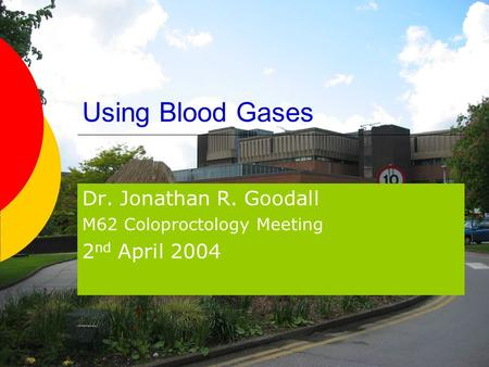 Using Blood Gases Dr. Jonathan R. Goodall M62 Coloproctology Meeting 2 nd April 2004.
