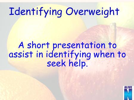 Identifying Overweight A short presentation to assist in identifying when to seek help.