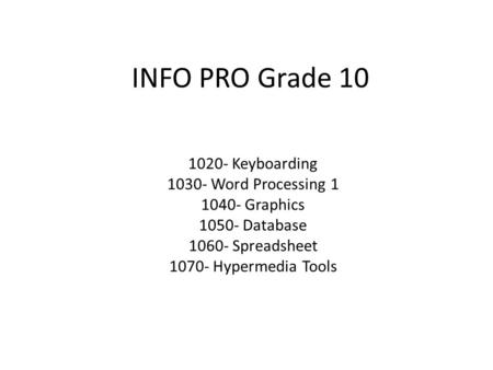 INFO PRO Grade 10 1020- Keyboarding 1030- Word Processing 1 1040- Graphics 1050- Database 1060- Spreadsheet 1070- Hypermedia Tools.