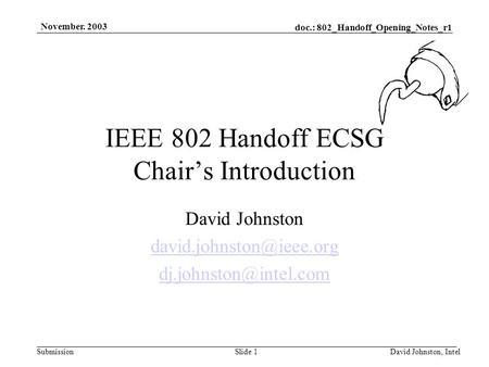 Doc.: 802_Handoff_Opening_Notes_r1 Submission November. 2003 David Johnston, IntelSlide 1 IEEE 802 Handoff ECSG Chair's Introduction David Johnston