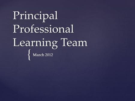 { Principal Professional Learning Team March 2012.