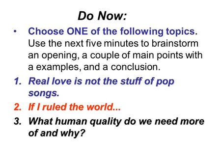 Do Now: Choose ONE of the following topics. Use the next five minutes to brainstorm an opening, a couple of main points with a examples, and a conclusion.