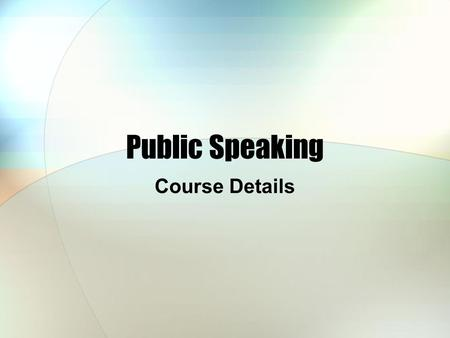 Public Speaking Course Details. Public Speaking 2012-2013 School Year, Spring Semester Monday – 10:00 to 11:45 AM Wednesday – 2:00 to 3:45 PM Room B205.