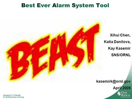 Managed by UT-Battelle for the Department of Energy Best Ever Alarm System Tool Xihui Chen, Katia Danilova, Kay Kasemir SNS/ORNL April.