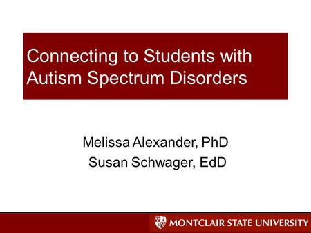 Connecting to Students with Autism Spectrum Disorders Melissa Alexander, PhD Susan Schwager, EdD.