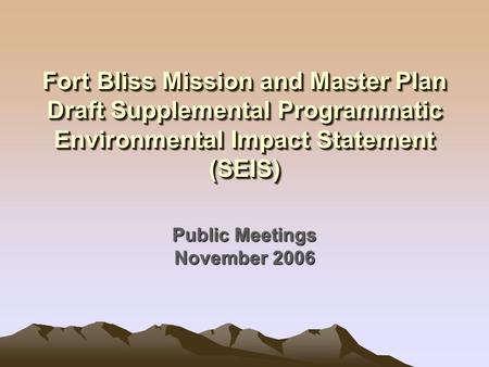 Fort Bliss Mission and Master Plan Draft Supplemental Programmatic Environmental Impact Statement (SEIS) Public Meetings November 2006.