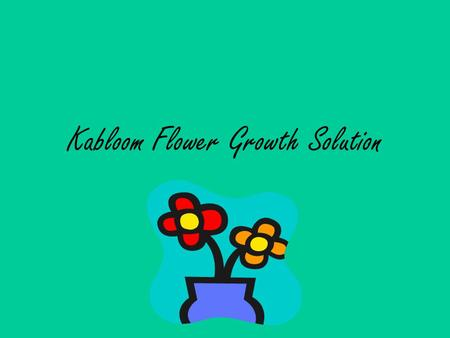Kabloom Flower Growth Solution. A solution that will bloom your flowers to life. If your flowers are dull or just haven't blossomed, use Kabloom Flower.
