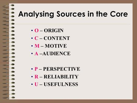 Analysing Sources in the Core O – ORIGIN C – CONTENT M – MOTIVE A –AUDIENCE P – PERSPECTIVE R – RELIABILITY U – USEFULNESS.