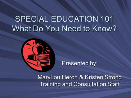 SPECIAL EDUCATION 101 What Do You Need to Know? Presented by: MaryLou Heron & Kristen Strong Training and Consultation Staff.