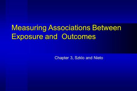 Measuring Associations Between Exposure and Outcomes Chapter 3, Szklo and Nieto.